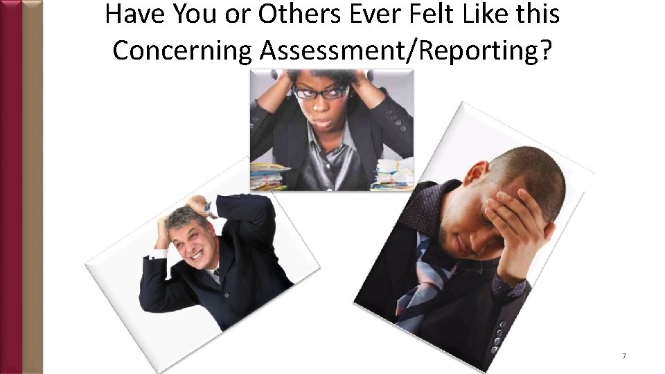 Have You or Others Ever Felt Like this Concerning Assessment/Reporting? 7
