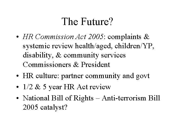 The Future? • HR Commission Act 2005: complaints & systemic review health/aged, children/YP, disability,