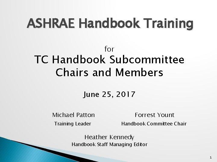 ASHRAE Handbook Training for TC Handbook Subcommittee Chairs and Members June 25, 2017 Michael