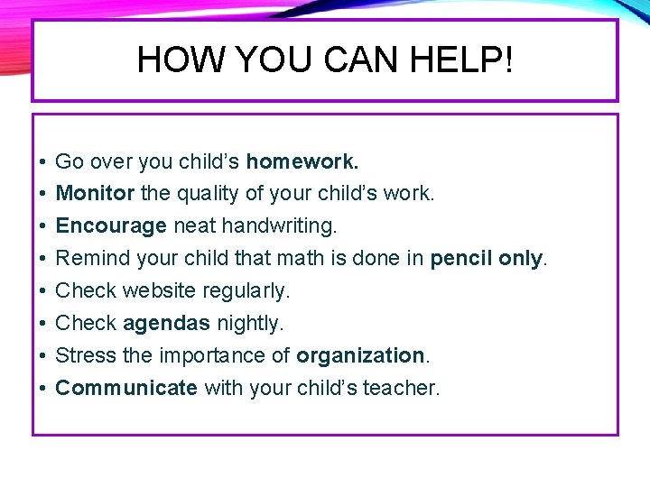 HOW YOU CAN HELP! • • Go over you child's homework. Monitor the quality