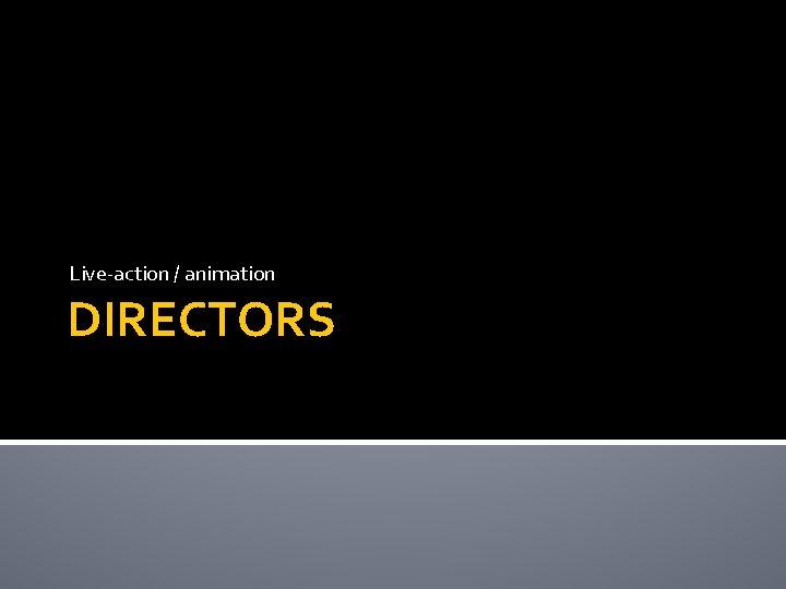 Live-action / animation DIRECTORS
