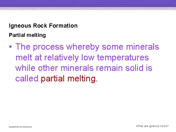 Igneous Rock Formation Partial melting • The process whereby some minerals melt at relatively