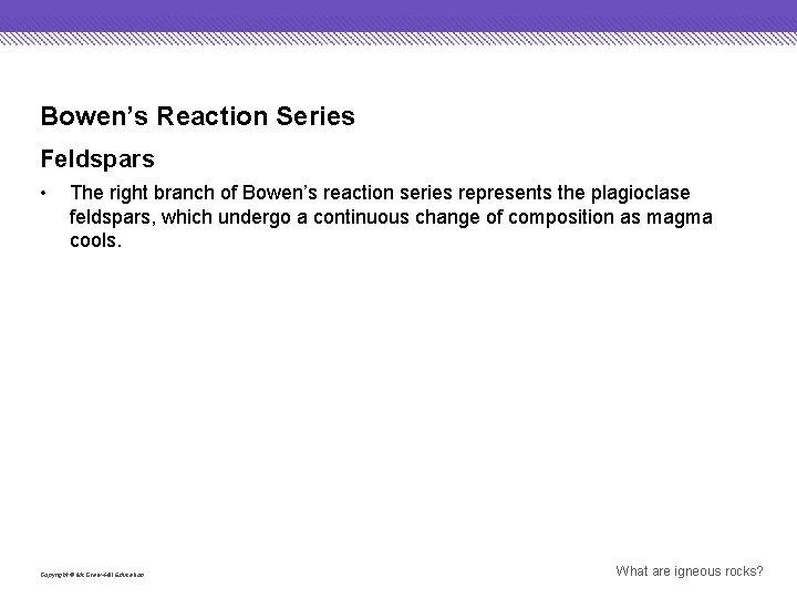 Bowen's Reaction Series Feldspars • The right branch of Bowen's reaction series represents the