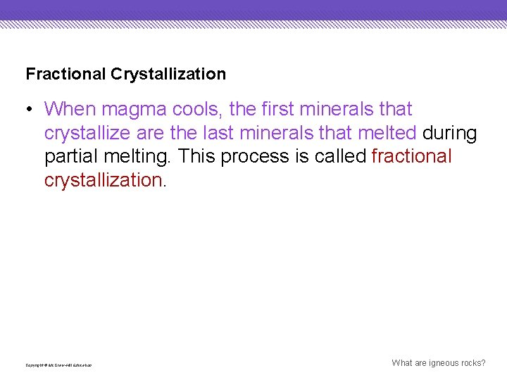 Fractional Crystallization • When magma cools, the first minerals that crystallize are the last