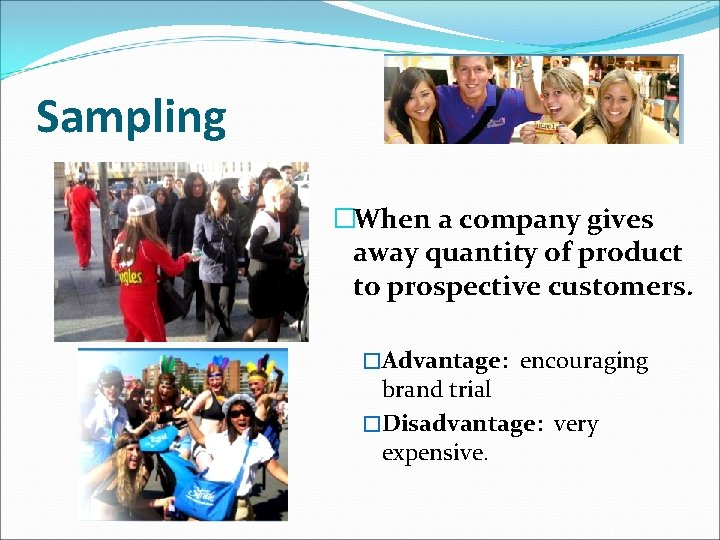 Sampling �When a company gives away quantity of product to prospective customers. �Advantage: encouraging