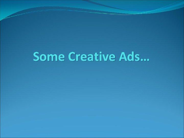 Some Creative Ads…