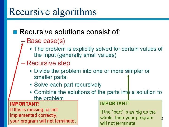 Recursive algorithms n Recursive solutions consist of: – Base case(s) • The problem is