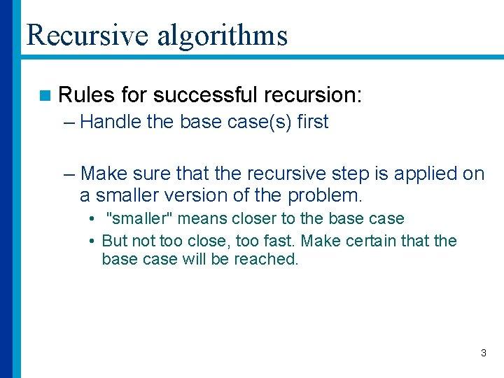 Recursive algorithms n Rules for successful recursion: – Handle the base case(s) first –
