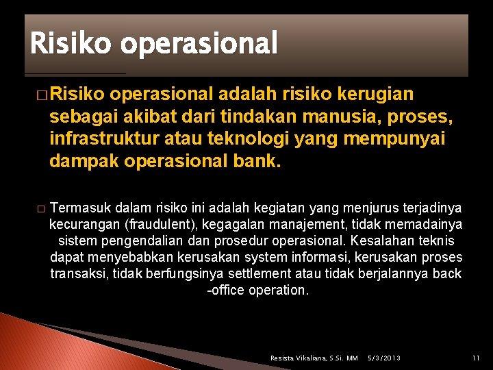 Risiko operasional � Risiko operasional adalah risiko kerugian sebagai akibat dari tindakan manusia, proses,
