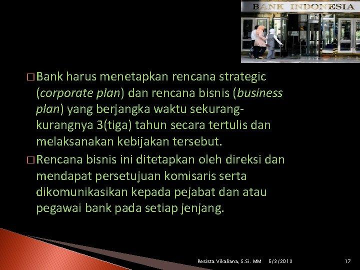 � Bank harus menetapkan rencana strategic (corporate plan) dan rencana bisnis (business plan) yang