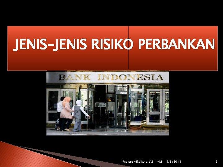 JENIS-JENIS RISIKO PERBANKAN Resista Vikaliana, S. Si. MM 5/3/2013 2