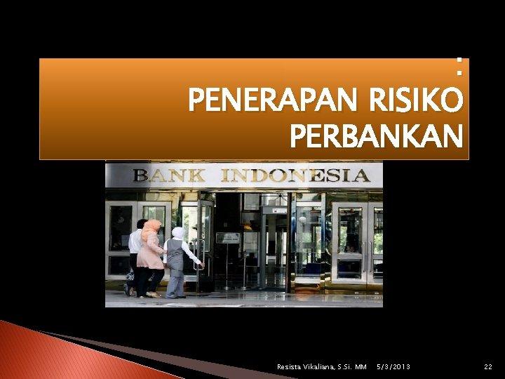 : PENERAPAN RISIKO PERBANKAN Resista Vikaliana, S. Si. MM 5/3/2013 22