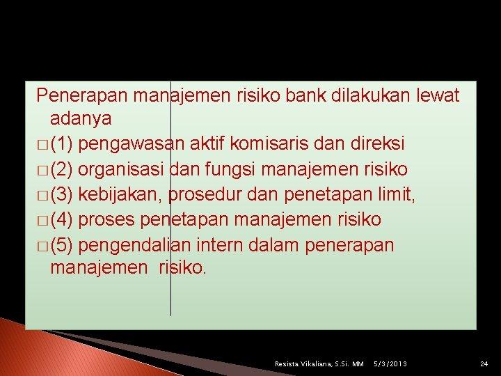Penerapan manajemen risiko bank dilakukan lewat adanya � (1) pengawasan aktif komisaris dan direksi