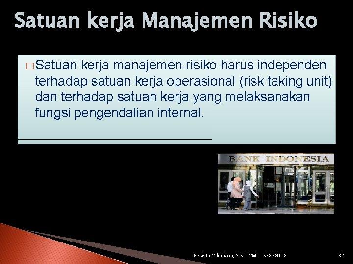 Satuan kerja Manajemen Risiko � Satuan kerja manajemen risiko harus independen terhadap satuan kerja