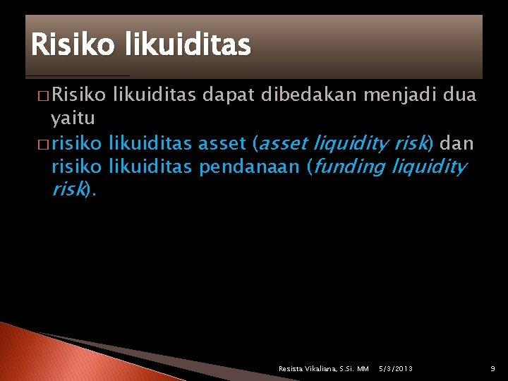 Risiko likuiditas � Risiko likuiditas dapat dibedakan menjadi dua yaitu � risiko likuiditas asset