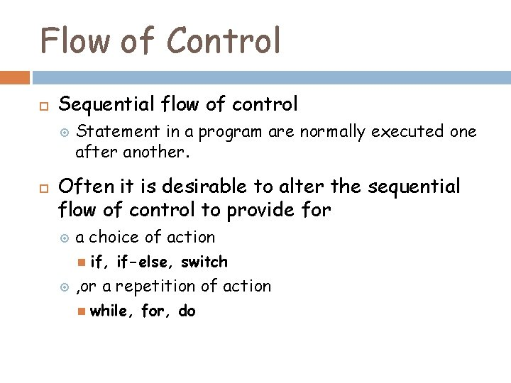 Flow of Control Sequential flow of control Statement in a program are normally executed