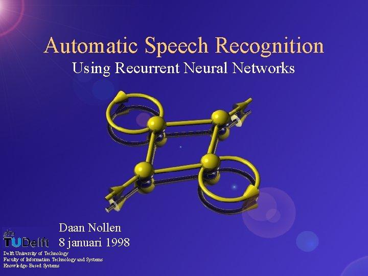 Automatic Speech Recognition Using Recurrent Neural Networks Daan Nollen 8 januari 1998 Delft University