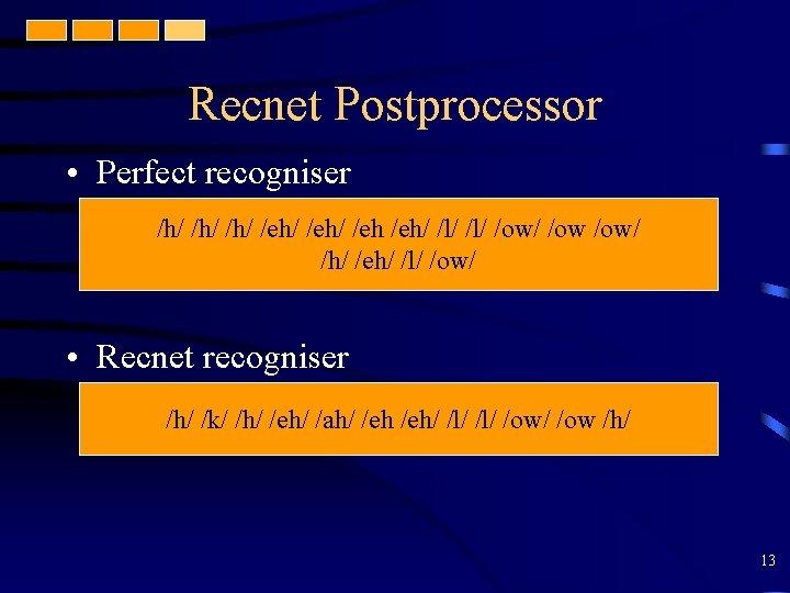 Recnet Postprocessor • Perfect recogniser /h/ /h/ /eh/ /l/ /ow /ow/ /h/ /eh/ /l/