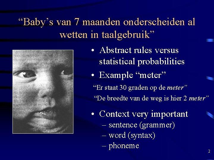"""""""Baby's van 7 maanden onderscheiden al wetten in taalgebruik"""" • Abstract rules versus statistical"""