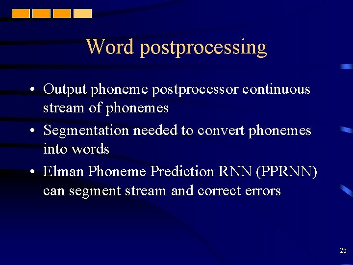 Word postprocessing • Output phoneme postprocessor continuous stream of phonemes • Segmentation needed to