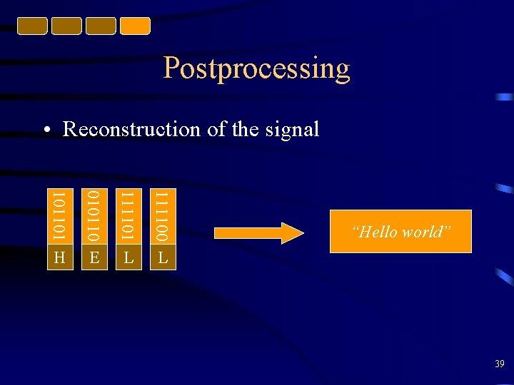 Postprocessing • Reconstruction of the signal 101101 010110 111101 111100 H E L L