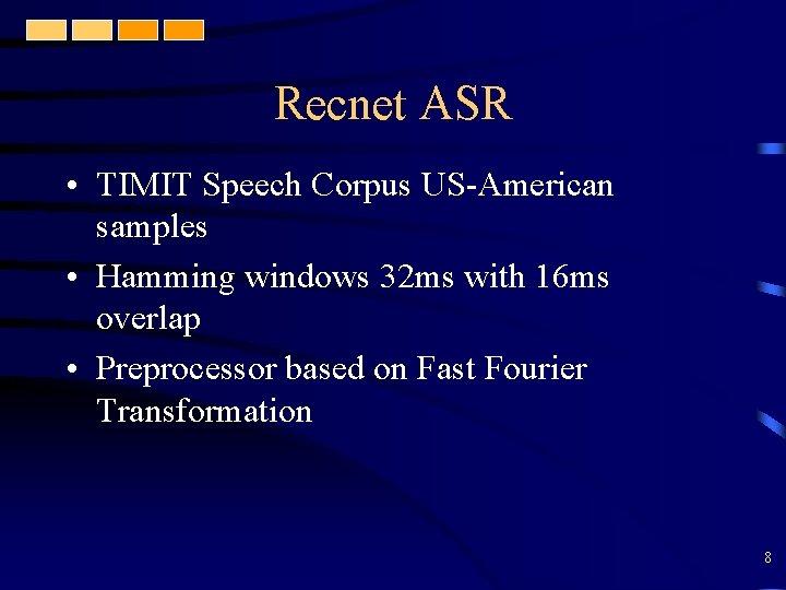 Recnet ASR • TIMIT Speech Corpus US-American samples • Hamming windows 32 ms with