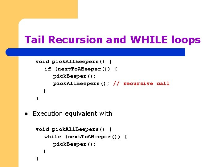 Tail Recursion and WHILE loops void pick. All. Beepers() { if (next. To. ABeeper())