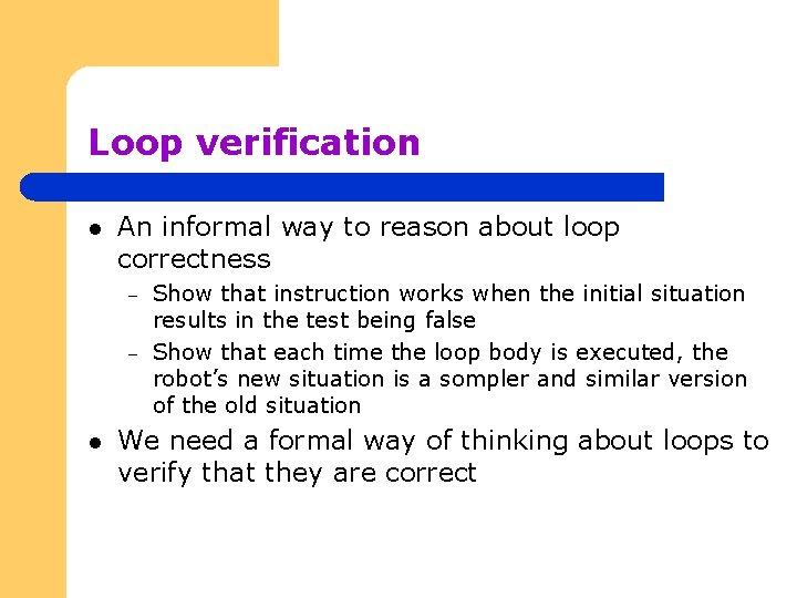 Loop verification l An informal way to reason about loop correctness – – l