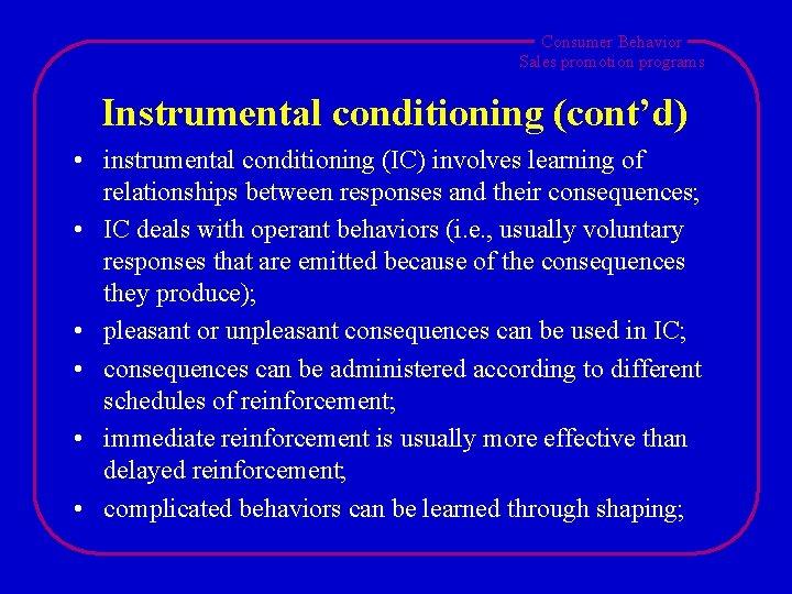 Consumer Behavior Sales promotion programs Instrumental conditioning (cont'd) • instrumental conditioning (IC) involves learning