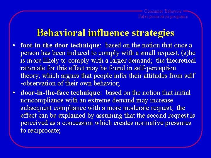 Consumer Behavior Sales promotion programs Behavioral influence strategies • foot-in-the-door technique: based on the