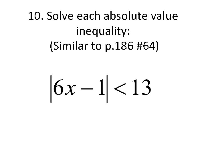 10. Solve each absolute value inequality: (Similar to p. 186 #64)