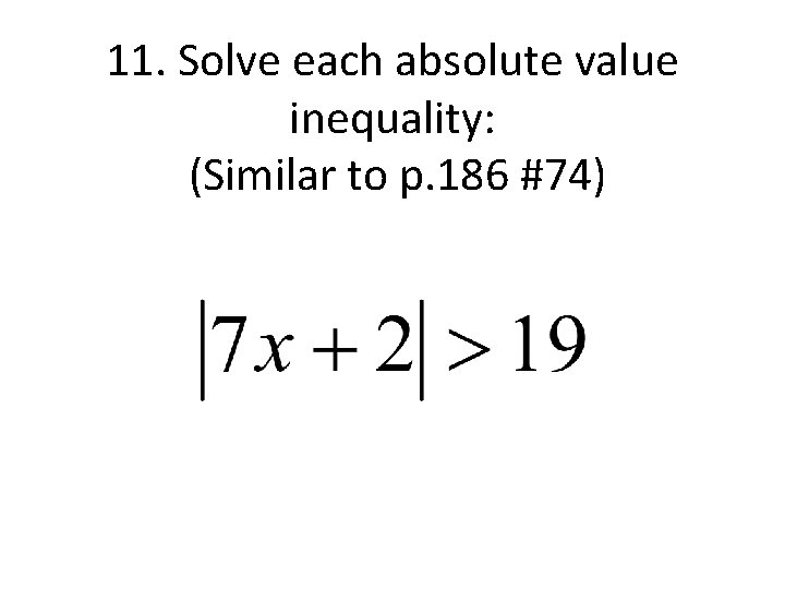 11. Solve each absolute value inequality: (Similar to p. 186 #74)