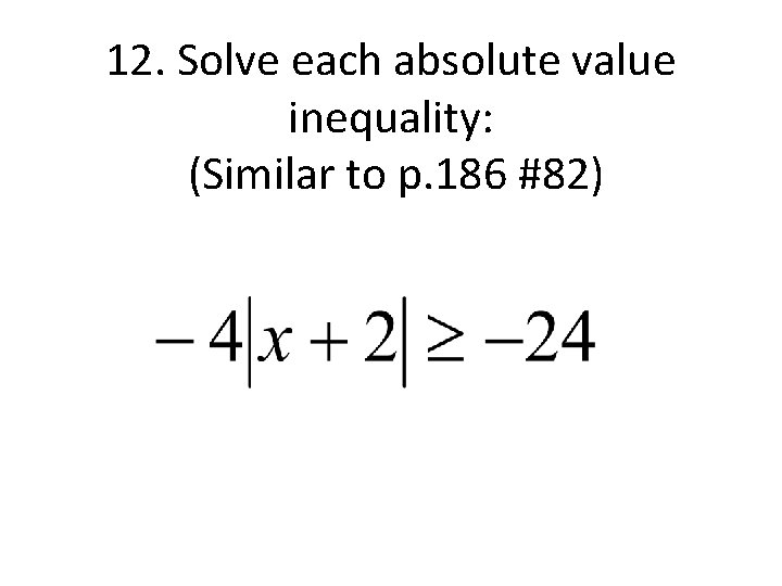12. Solve each absolute value inequality: (Similar to p. 186 #82)