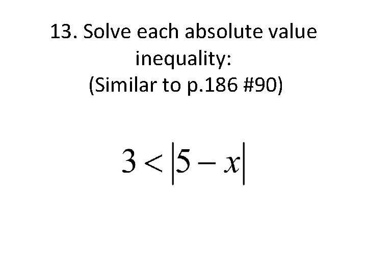 13. Solve each absolute value inequality: (Similar to p. 186 #90)
