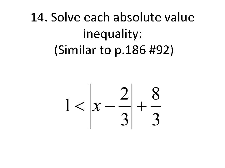 14. Solve each absolute value inequality: (Similar to p. 186 #92)