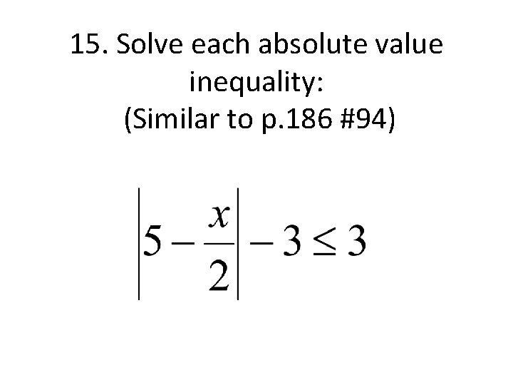 15. Solve each absolute value inequality: (Similar to p. 186 #94)