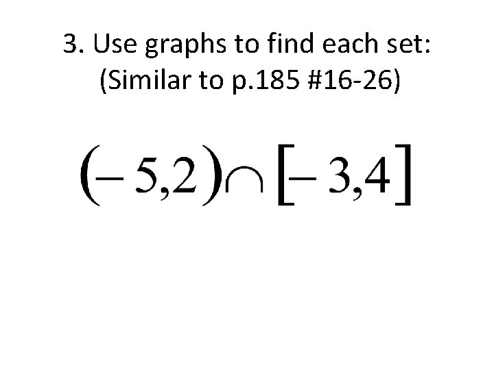 3. Use graphs to find each set: (Similar to p. 185 #16 -26)