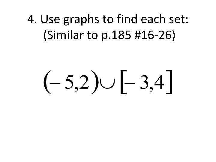 4. Use graphs to find each set: (Similar to p. 185 #16 -26)