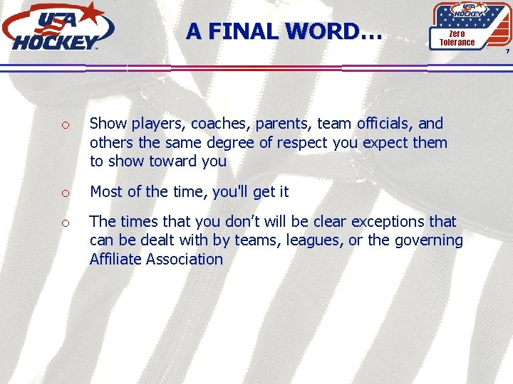A FINAL WORD… Zero Tolerance 7 o Show players, coaches, parents, team officials, and