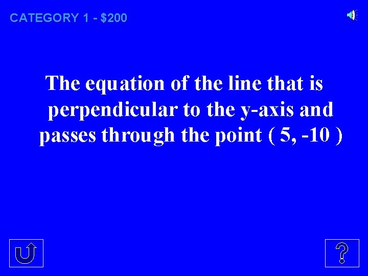 CATEGORY 1 - $200 The equation of the line that is perpendicular to the