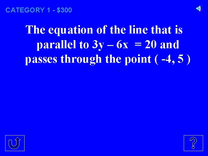 CATEGORY 1 - $300 The equation of the line that is parallel to 3