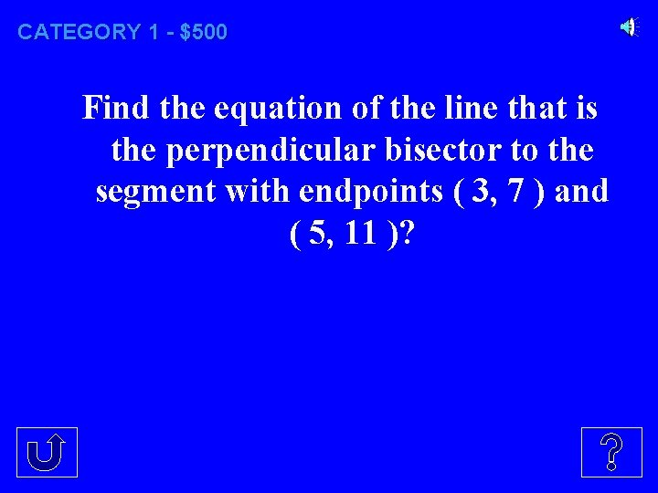 CATEGORY 1 - $500 Find the equation of the line that is the perpendicular