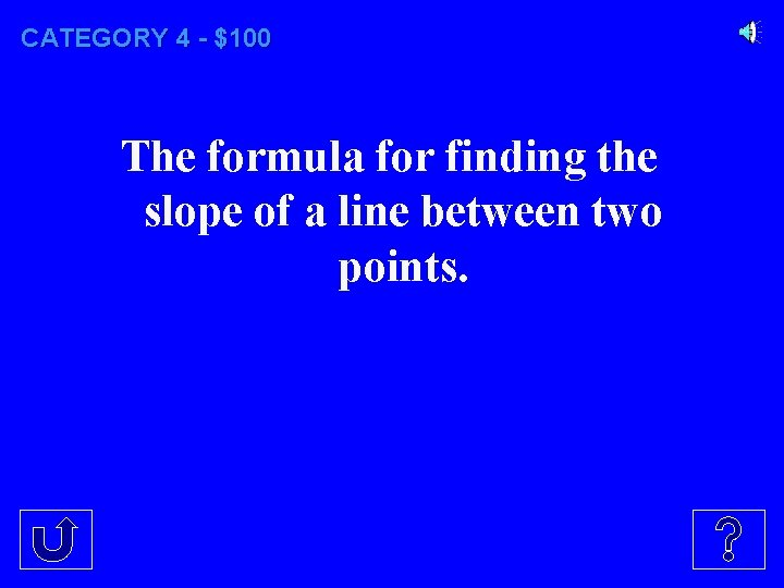 CATEGORY 4 - $100 The formula for finding the slope of a line between