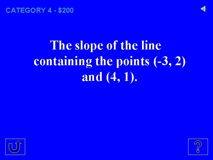 CATEGORY 4 - $200 The slope of the line containing the points (-3, 2)