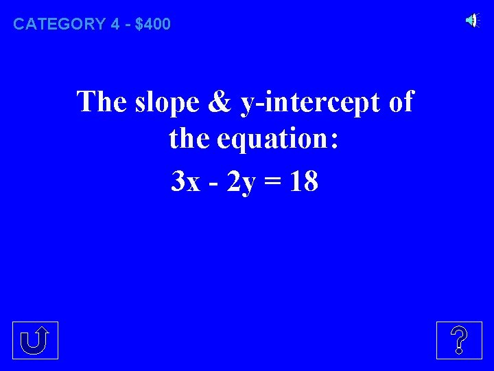 CATEGORY 4 - $400 The slope & y-intercept of the equation: 3 x -