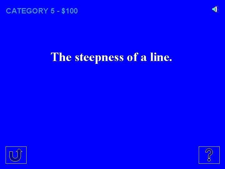 CATEGORY 5 - $100 The steepness of a line.