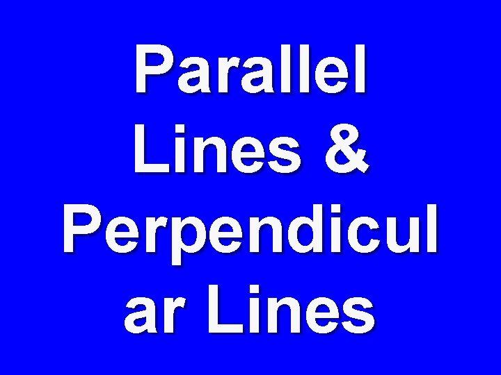 Parallel Lines & Perpendicul ar Lines