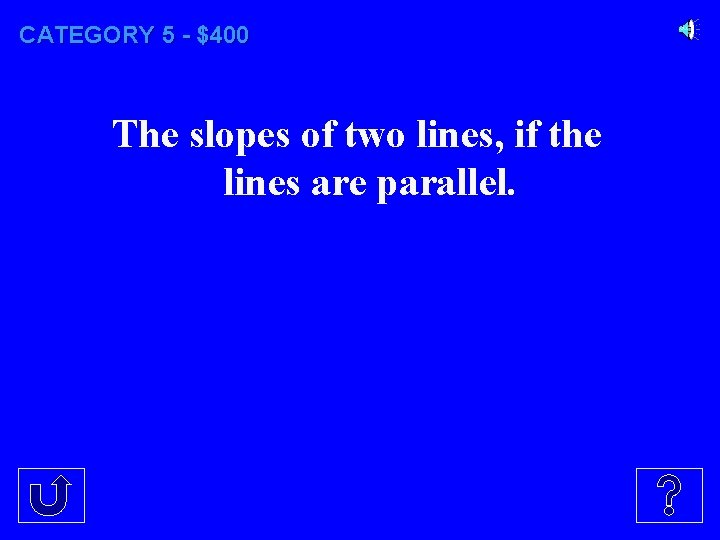 CATEGORY 5 - $400 The slopes of two lines, if the lines are parallel.