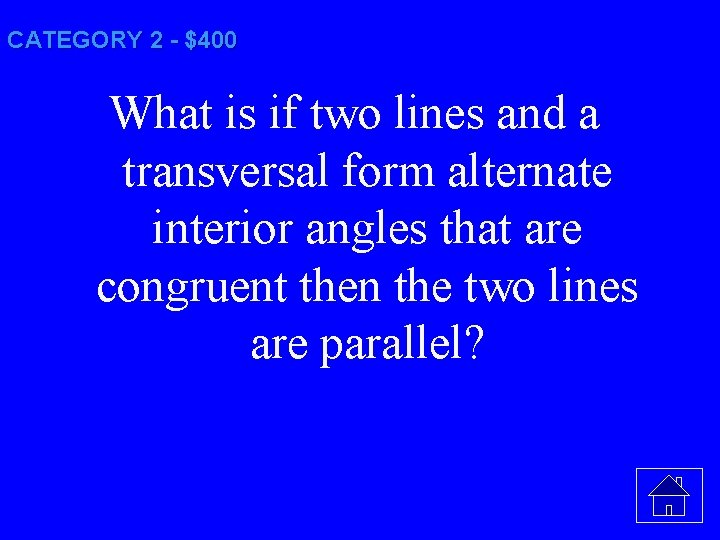 CATEGORY 2 - $400 What is if two lines and a transversal form alternate