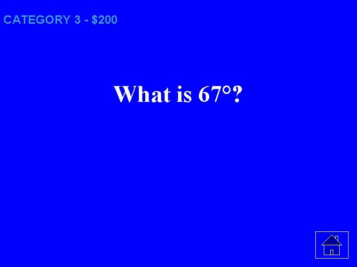 CATEGORY 3 - $200 What is 67°?